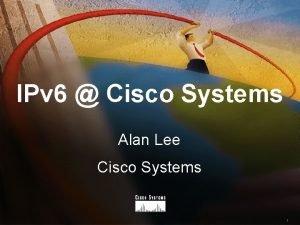 IPv 6 Cisco Systems Alan Lee Cisco Systems