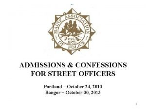 ADMISSIONS CONFESSIONS FOR STREET OFFICERS Portland October 24