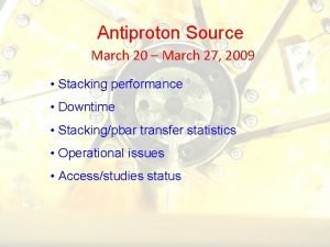 Antiproton Source March 20 March 27 2009 Stacking