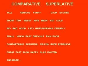 COMPARATIVE SUPERLATIVE TALL SERIOUS FUNNY CALM EXCITED SHORT