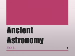 Ancient Astronomy Unit 1 1 1 Many ancient