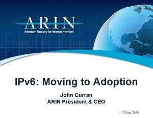 IPv 6 Moving to Adoption John Curran ARIN