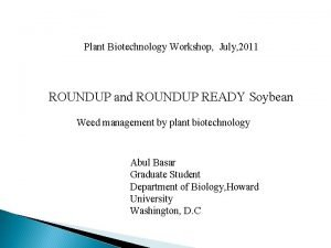 Plant Biotechnology Workshop July 2011 ROUNDUP and ROUNDUP