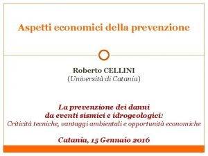 Aspetti economici della prevenzione Roberto CELLINI Universit di