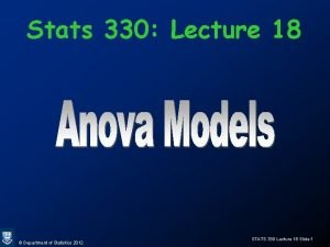 Stats 330 Lecture 18 Department of Statistics 2012