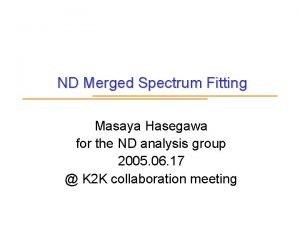ND Merged Spectrum Fitting Masaya Hasegawa for the