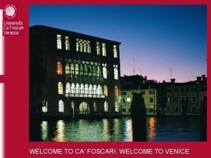 WELCOME TO CA FOSCARI WELCOME TO VENICE WELCOME