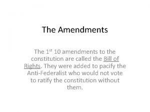 The Amendments The 1 st 10 amendments to
