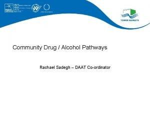 Community Drug Alcohol Pathways Rachael Sadegh DAAT Coordinator