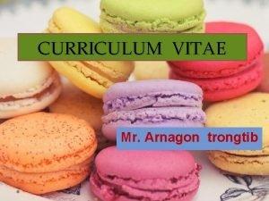 CURRICULUM VITAE Mr Arnagon trongtib CURRICULUM VITAE Mr