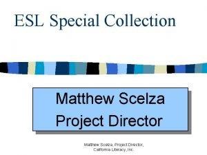 ESL Special Collection Matthew Scelza Project Director Matthew
