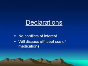 Declarations No conflicts of interest Will discuss offlabel