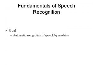 Fundamentals of Speech Recognition Goal Automatic recognition of
