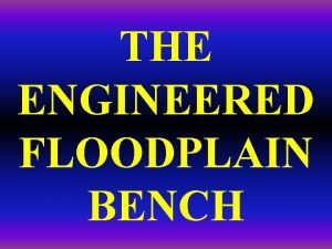 THE ENGINEERED FLOODPLAIN BENCH Conceptually for an incised