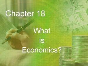 Chapter 18 What is Economics Economics Economicsthe study