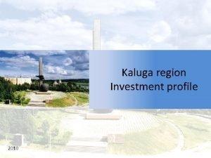 Kaluga region Investment profile 2010 Content Kaluga Region