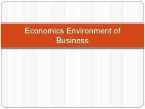 Economics Environment of Business Economics Environment The definition