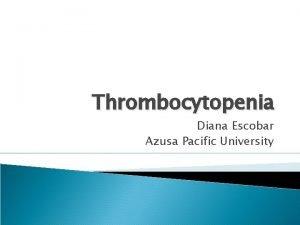 Thrombocytopenia Diana Escobar Azusa Pacific University Thrombocytopenia in