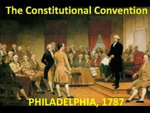 The Constitutional Convention PHILADELPHIA 1787 A need for