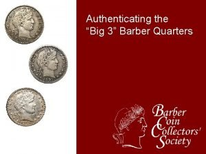 Authenticating the Big 3 Barber Quarters The problem