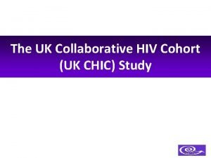 The UK Collaborative HIV Cohort UK CHIC Study