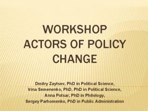WORKSHOP ACTORS OF POLICY CHANGE Dmitry Zaytsev Ph