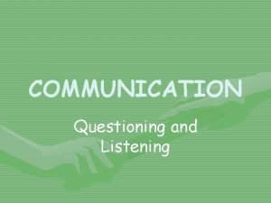 COMMUNICATION Questioning and Listening Questions Asking questions is