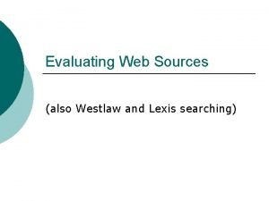 Evaluating Web Sources also Westlaw and Lexis searching