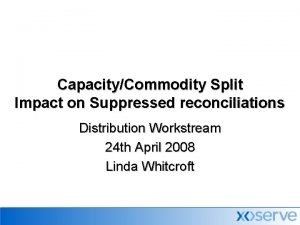 CapacityCommodity Split Impact on Suppressed reconciliations Distribution Workstream