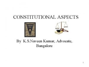 CONSTITUTIONAL ASPECTS By K S Naveen Kumar Advocate
