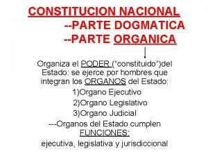 CONSTITUCION NACIONAL PARTE DOGMATICA PARTE ORGANICA Organiza el