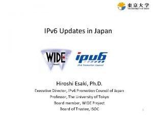 IPv 6 Updates in Japan Hiroshi Esaki Ph
