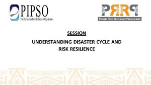 SESSION UNDERSTANDING DISASTER CYCLE AND RISK RESILIENCE 1