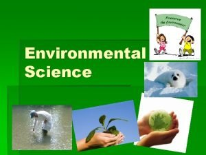 Environmental Science What is Environmental Science The study