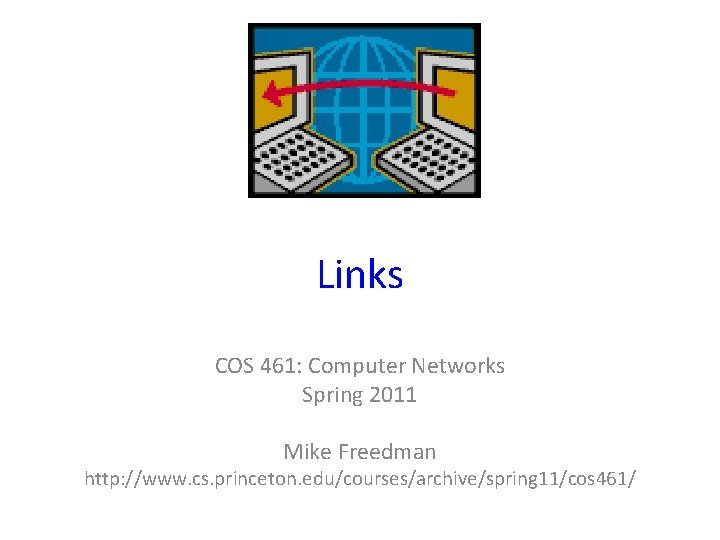 Links COS 461 Computer Networks Spring 2011 Mike