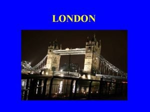LONDON London is the capital of the United