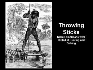 Throwing Sticks Native Americans were skilled at Hunting
