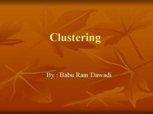 Clustering By Babu Ram Dawadi Clustering n n