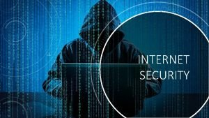 INTERNET SECURITY WHAT IS INTERNET SECURITY Internet security
