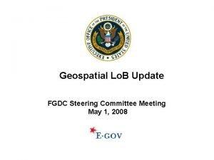 Geospatial Lo B Update FGDC Steering Committee Meeting