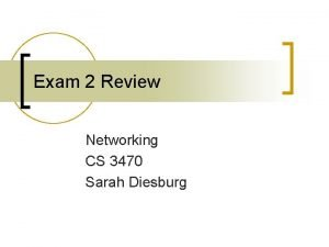 Exam 2 Review Networking CS 3470 Sarah Diesburg