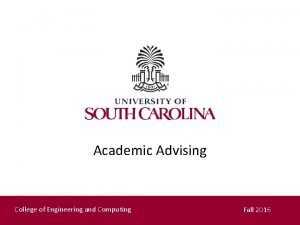 Academic Advising College of Engineering and Computing Fall
