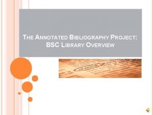 THE ANNOTATED BIBLIOGRAPHY PROJECT BSC LIBRARY OVERVIEW AN