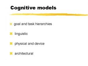 Cognitive models z goal and task hierarchies z