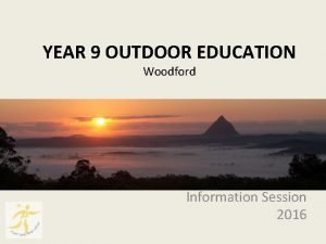 YEAR 9 OUTDOOR EDUCATION Woodford Information Session 2016