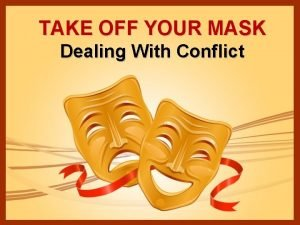 TAKE OFF YOUR MASK Dealing With Conflict We