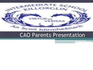 CAO Parents Presentation Outline of presentation Some of