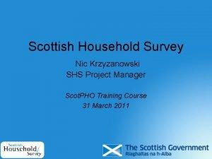 Scottish Household Survey Nic Krzyzanowski SHS Project Manager