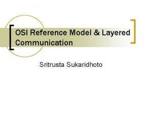 OSI Reference Model Layered Communication Sritrusta Sukaridhoto OSI