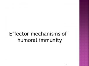 Effector mechanisms of humoral immunity 1 Physiologic function